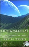Other Worlds: A Collection of Science Fiction, Fantasy, and Epic Silliness - Joseph J. Madden