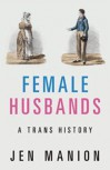 Female Husbands: A Trans History - Jen Manion