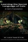 Learning the Secret Language of Cats: A Vet's Translation - Carol Teed