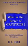 What Is The Secret of Gratitude?-How to Attain an Attitude of Gratitude - D.L. Hart