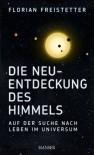 Die Neuentdeckung des Himmels: Auf der Suche nach Leben im Universum - Florian Freistetter