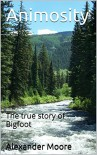 Animosity: The true story of Bigfoot - Alexander Moore