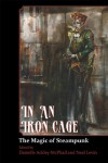 In An Iron Cage: The Magic of Steampunk - Danielle Ackley-McPhail,  C.J. Henderson,  James Daniel Ross,  Alma Alexander,  Patrick Thomas,  Jeff Young,  Bernie Mojzes,  Neal Levin,  A.C. Wise,  James  Chambers