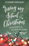 Loving My Actual Christmas: An Experiment in Relishing the Season - Alexandra Kuykendall