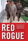 Red Rogue: The Persistent Challenge of North Korea - Bruce E. Bechtol Jr.