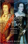 Elizabeth and Mary: Cousins, Rivals, Queens - Jane Dunn