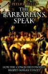 The Barbarians Speak: How the Conquered Peoples Shaped Roman Europe - Peter S. Wells