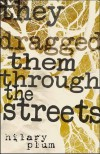 They Dragged Them through the Streets: A Novel - Hilary Plum