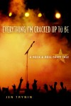 Everything I'm Cracked Up to Be: A Rock & Roll Fairy Tale - Jen Trynin
