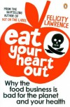 Eat Your Heart Out: Why the food business is bad for the planet and your health - Felicity Lawrence