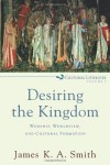 Desiring the Kingdom: Worship, Worldview, and Cultural Formation (Cultural Liturgies) - James K.A. Smith