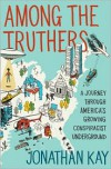 Among the Truthers: A Journey through America's Growing Conspiracist Underground - Jonathan Kay
