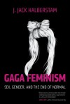 Gaga Feminism: Sex, Gender, and the End of Normal - J. Jack Halberstam