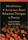 Mindfulness- and Acceptance-Based Behavioral Therapies in Practice - Lizabeth Roemer, Susan M. Orsillo