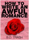 How to Write an Awful Romance - B.D. Trash
