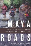 Maya Roads: One Woman's Journey Among the People of the Rainforest - Mary Jo McConahay