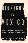 Midnight in Mexico: A Reporter's Journey Through a Country's Descent into Darkness - Alfredo Corchado