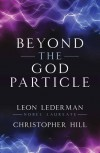 Beyond the God Particle - Leon M. Lederman, Christopher T. Hill