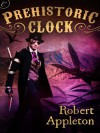 Prehistoric Clock (The Steam Clock Legacy) - Robert Appleton