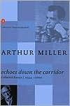 Echoes Down the Corridor: Collected Essays, 1944-2000 - Arthur Miller, Steven R. Centola
