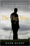 The Big Miss: My Years Coaching Tiger Woods - Hank Haney
