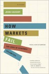How Markets Fail: The Logic of Economic Calamities - John Cassidy
