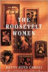 The Roosevelt Women: A Portrait In Five Generations - Betty Boyd Caroli