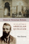 Islam in Victorian Britain: The Life and Times of Abdullah Quilliam - Ron Geaves