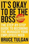 It's Okay to Be the Boss: The Step-by-Step Guide to Becoming the Manager Your Employees Need - Bruce Tulgan