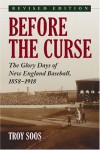 Before the Curse: The Glory Days of New England Baseball, 1858-1918 N - Troy Soos