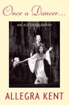 Once A Dancer . . .: An Autobiography - Allegra Kent