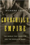 Churchill's Empire: The World That Made Him and the World He Made - Richard Toye