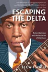 Escaping the Delta: Robert Johnson and the Invention of the Blues - Elijah Wald