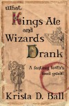 What Kings Ate and Wizards Drank: A Fantasy Lover's Food Guide - Krista D. Ball