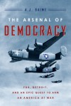 The Arsenal of Democracy: FDR, Detroit, and an Epic Quest to Arm an America at War - A.J. Baime