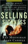 Selling Sickness: How the World's Biggest Pharmaceutical Companies are Turning Us All into Patients - Ray Moynihan,  Alan Cassels