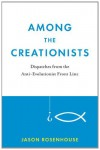 Among the Creationists: Dispatches from the Anti-Evolutionist Front Line - Jason Rosenhouse