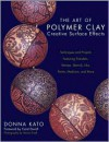 The Art of Polymer Clay Creative Surface Effects: Techniques and Projects Featuring Transfers, Stamps, Stencils, Inks, Paints, Mediums, and More - Donna Kato