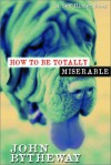 How to Be Totally Miserable: A Self-Hinder Book - John Bytheway