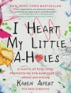 I Heart My Little A-Holes: A Bunch of Holy-Crap Moments No One Ever Told You about Parenting - Karen Alpert