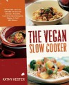 The Vegan Slow Cooker: Simply Set It and Go with 150 Recipes for Intensely Flavorful, Fuss-Free Fare Everyone (Vegan or Not!) Will Devour - Kathy Hester