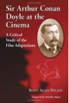 Sir Arthur Conan Doyle at the Cinema: A Critical Study of the Film Adaptations - Scott Allen Nollen, Nicholas Meyer