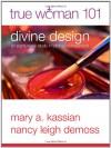 True Woman 101: Divine Design: An Eight-Week Study on Biblical Womanhood (True Woman) - Mary A. Kassian, Nancy Leigh DeMoss