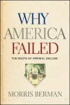 Why America Failed: The Roots of Imperial Decline - Morris Berman