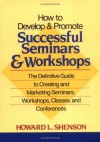 How to Develop and Promote Successful Seminars and Workshops: The Definitive Guide to Creating and Marketing Seminars, Workshops, Classes, and Conferences - Howard L. Shenson