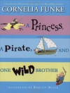 A Princess, A Pirate, And One Wild Brother: A Storybook Collection by New York Times Bestselling Author Cornelia Funke - Cornelia Funke