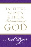 Faithful Women and Their Extraordinary God - Noel Piper