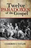 Twevle Paradoxes of the Gospel - Cameron C. Taylor