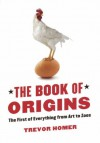 The Book of Origins: The First of Everything - From Art to Zoos - Trevor Homer