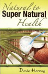Natural to Super Natural Health - David Herzog